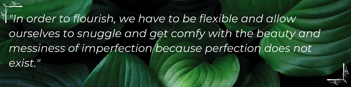 """In order to flourish, we have to be flexible and allow ourselves to snuggle and get comfy with the beauty and messiness of imperfection because perfection does not exist."""